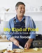 My Kind of Food - Recipes I Love to Cook at Home ebook by John Torode