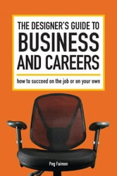 The Designer's Guide to Business and Careers - How to Succeed on the Job or on Your Own ebook by Peg Faimon
