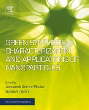 Green Synthesis, Characterization and Applications of Nanoparticles ebook by Ashutosh Kumar Shukla, Siavash Iravani