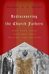 Rediscovering the Church Fathers - Who They Were and How They Shaped the Church ebook by Michael A. G.  Haykin