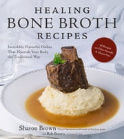 Healing Bone Broth Recipes - Incredibly Flavorful Dishes That Nourish Your Body the Traditional Way ebook by Sharon Brown