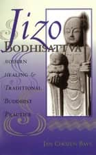Jizo Bodhisattva - Modern Healing & Traditional Buddhist Practice ebook by Jan Chozen Bays, Heng Sure