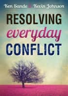 Resolving Everyday Conflict ebook by Ken Sande, Kevin Johnson