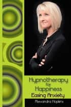 Hypnotherapy for Happiness: Easing Anxiety ebook by Alexandra Hopkins