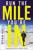 Run the Mile You're In - Finding God in Every Step eBook by Ryan Hall