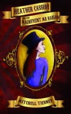 Heather Cassidy and the Magnificent Mr Harlow ebook by Mitchell Tierney