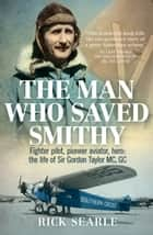 The Man Who Saved Smithy - Fighter pilot, pioneer aviator, hero: the life of Sir Gordon Taylor GC, MC ebook by Rick Searle