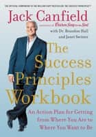 The Success Principles Workbook - An Action Plan for Getting from Where You Are to Where You Want to Be ebook by Jack Canfield, Dr. Brandon Hall, Janet Switzer