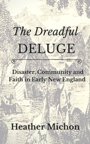 The Dreadful Deluge - Disaster, Community and Faith in Early New England ebook by Heather Michon