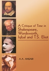 A Critique of Time in Shakespeare, Wordsworth,Iqbal and T.S. Eliot ebook by A.A. Ansari