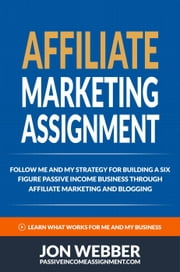 Affiliate Marketing Assignment - Follow Me And My Strategy For Building A Six Figure Passive Income Business Through Affiliate Marketing And Blogging ebook by Jon Webber