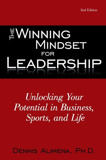 The Winning Mindset for Leadership - Unlocking Your Potential in Business, Sports, and Life ebook by Dennis Alimena, Ph.D.