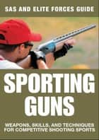Sporting Guns - Weapons, Skills and Techniques for Competitive Shooting Sports ebook by