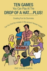 TEN GAMES You Can Play At The DROP OF A HAT....PLUS! - Creating Fun for Dummies ebook by PAT LOUIS SAPIA