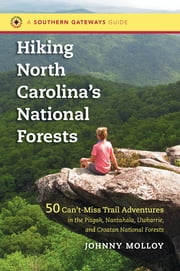 Hiking North Carolina's National Forests - 50 Can't-Miss Trail Adventures in the Pisgah, Nantahala, Uwharrie, and Croatan National Forests ebook by Johnny Molloy