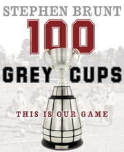 100 Grey Cups - This Is Our Game ebook by Stephen Brunt