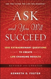 Ask and You Will Succeed - 1001 Extraordinary Questions to Create Life-Changing Results ebook by Ken D. Foster