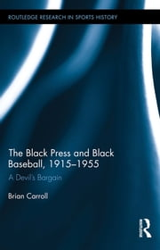 The Black Press and Black Baseball, 1915-1955 - A Devil's Bargain ebook by Brian Carroll