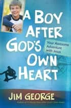 A Boy After God's Own Heart - Your Awesome Adventure with Jesus ebook by Jim George