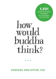 How Would Buddha Think? - 1,501 Right-Intention Teachings for Cultivating a Peaceful Mind ebook by Barbara Ann Kipfer, PhD