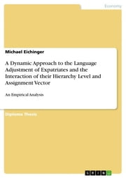 A Dynamic Approach to the Language Adjustment of Expatriates and the Interaction of their Hierarchy Level and Assignment Vector - An Empirical Analysis ebook by Michael Eichinger
