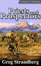 Priests and Prospectors: A History of Montana, Volume II ebook by Greg Strandberg