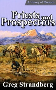 Priests and Prospectors: A History of Montana, Volume II - Montana History Series, #2 ebook by Greg Strandberg