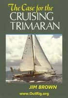 The Case for the Cruising Trimaran ebook by Jim Brown
