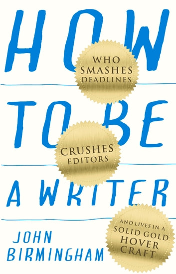 How to Be a Writer - Who Smashes Deadlines, Crushes Editors and Lives in a Solid Gold Hovercraft ebook by John Birmingham