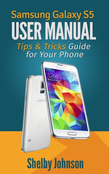 Samsung Galaxy S5 User Manual: Tips & Tricks Guide for Your Phone! ebook by Shelby Johnson