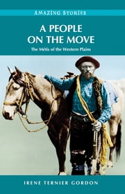 A People on the Move: The Métis of the Western Plains - The Métis of the Western Plains ebook by Irene Ternier Gordon