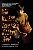 Will You Still Love Me If I Don't Win? - A Guide for Parents of Young Athletes ebook by Christopher Anderson, Barbara Anderson