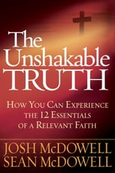 The Unshakable Truth™ - How You Can Experience the 12 Essentials of a Relevant Faith ebook by Josh McDowell,Sean McDowell