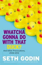 Whatcha Gonna Do with That Duck? - And Other Provocations, 2006-2012 ebook by Seth Godin