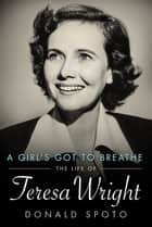 A Girl's Got To Breathe - The Life of Teresa Wright ebook by Donald Spoto