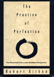 The Practice of Perfection - The Paramitas from a Zen Buddhist Perspective ebook by Robert Aitken