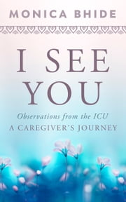 I See You - Observations from the ICU, A Caregiver's Journey ebook by Monica Bhide