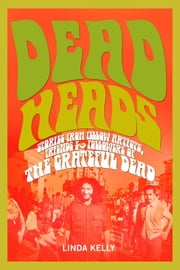 Deadheads - Stories from Fellow Artists, Friends & Followers of the Grateful Dead ebook by Linda Kelly