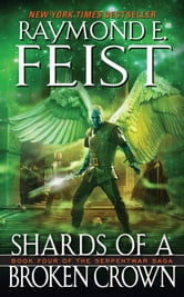 Shards of a Broken Crown - Volume Iv Of The Serpentwar Saga ebook by Raymond E. Feist