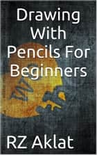 Drawing With Pencils For Beginners ebook by RZ Aklat