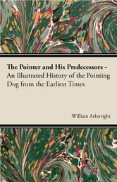 The Pointer and His Predecessors: An Illustrated History of the Pointing Dog from the Earliest Times ebook by William Arkwright