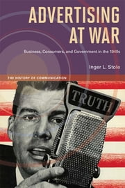 Advertising at War - Business, Consumers, and Government in the 1940s ebook by Inger L. Stole