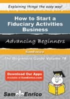 How to Start a Fiduciary Activities Business - How to Start a Fiduciary Activities Business ebook by Ruben Horton