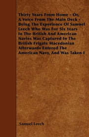Thirty Years From Home - Or, A Voice From The Main Deck - Being The Experience Of Samuel Leech Who Was For Six Years In The British And American Navies Was Captured In The British Frigate Macedonian Afterwards Entered The American Navy, And Was Taken ebook by Samuel Leech