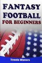 Fantasy Football: For Beginners ebook by Trevis Waters