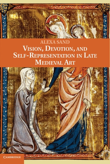 Vision, Devotion, and Self-Representation in Late Medieval Art ebook by Alexa Sand