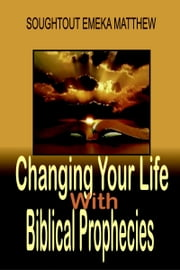 Changing Your Life With Biblical Prophecies ebook by Soughtout Emeka Matthew