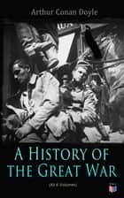 History of the Great War (All 6 Volumes) - First-hand Accounts of World War 1: Interviews With Army Generals, Private Letters & Diaries, Eyewitness Testimonies, Including Detailed Description of the Main Battles of the British Army ebook by Arthur Conan Doyle
