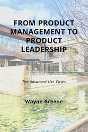 From Product Management To Product Leadership - The Advanced Use Cases ebook by Wayne Greene