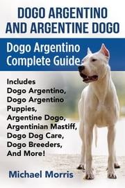 Dogo Argentino and Argentine Dogo - Dogo Argentino Complete Guide Includes Dogo Argentino, Dogo Argentino Puppies, Argentine Dogo, Argentinian Mastiff, Dogo Dog Care, Dogo Breeders, And More! ebook by Michael Morris